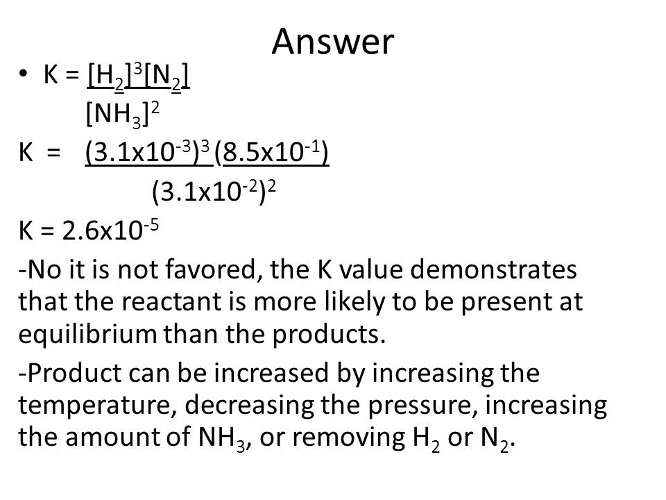 Answer K = [H2]3[N2] [NH3]2 K = (3.1x10-3)3 (8.5x10-1) (3.1x10-2)2